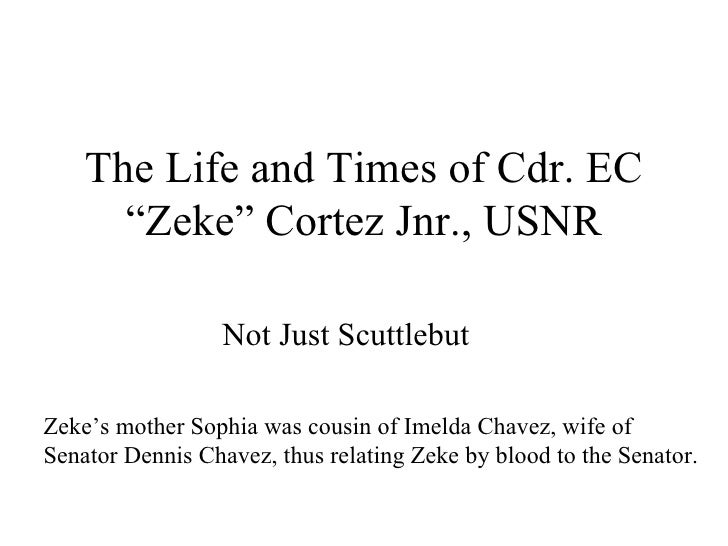 """The Life and Times of Cdr. EC """"Zeke"""" Cortez Jnr., USNR Not Just Scuttlebut Zeke's mother Sophia was cousin of Imelda Chave..."""