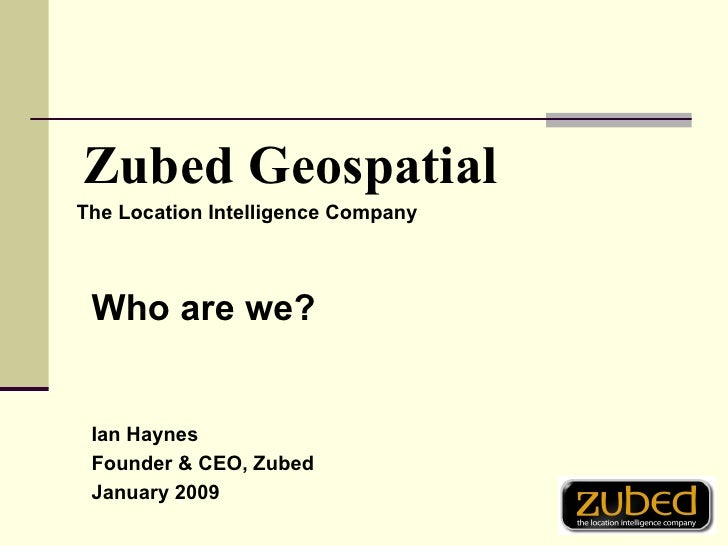 <ul><li>The Location Intelligence Company </li></ul>Zubed Geospatial Who are we? Ian Haynes Founder & CEO, Zubed January 2...