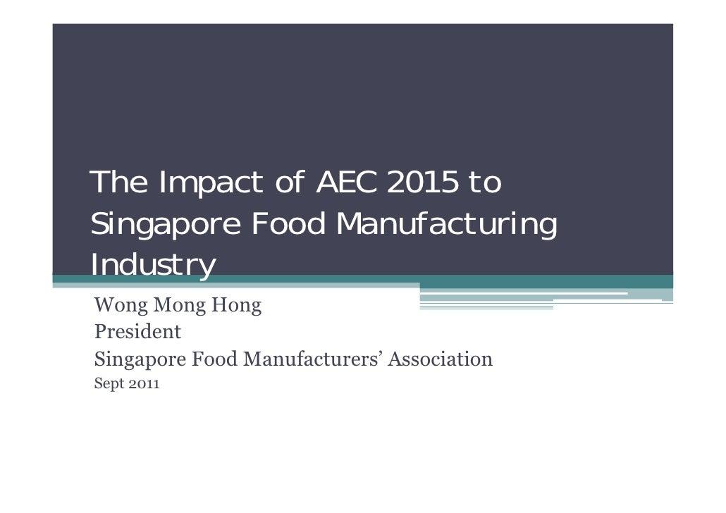 The Impact of AEC 2015 toSingapore Food ManufacturingIndustryWong Mong HongPresidentSingapore Food Manufacturers' Associat...