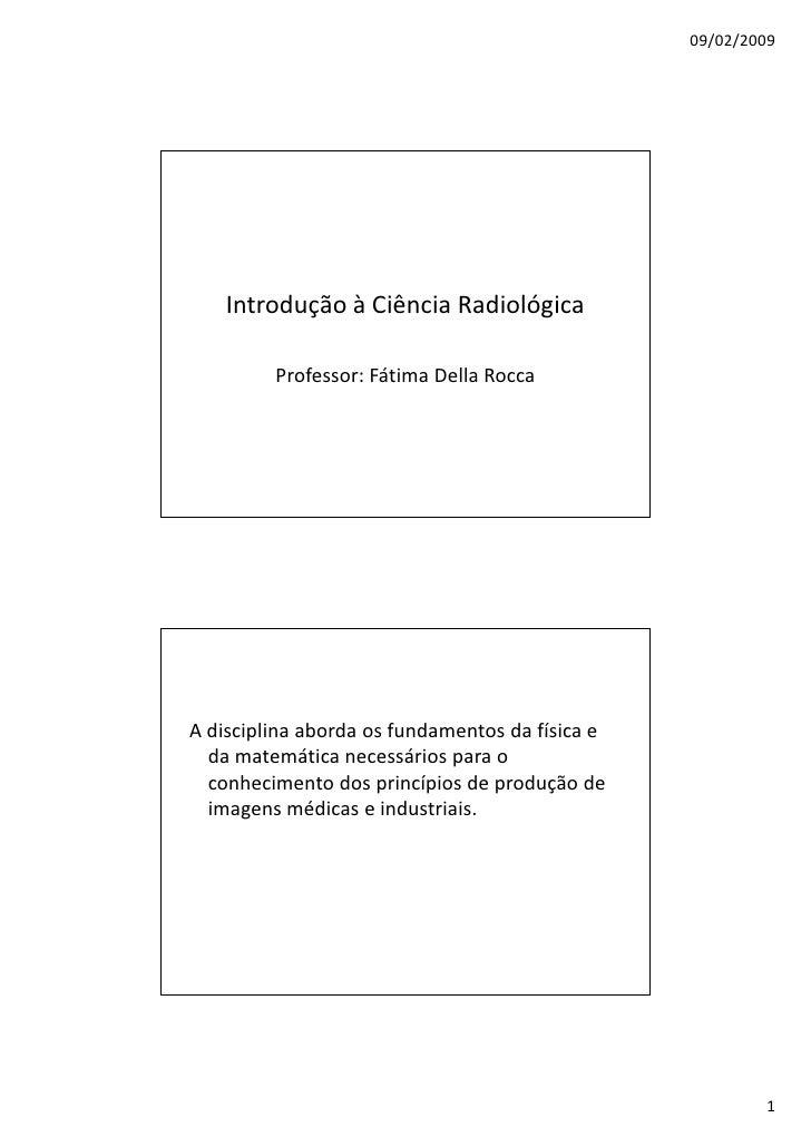 09/02/2009         Introdução à Ciência Radiológica           Professor: Fátima Della Rocca     A disciplina aborda os fun...