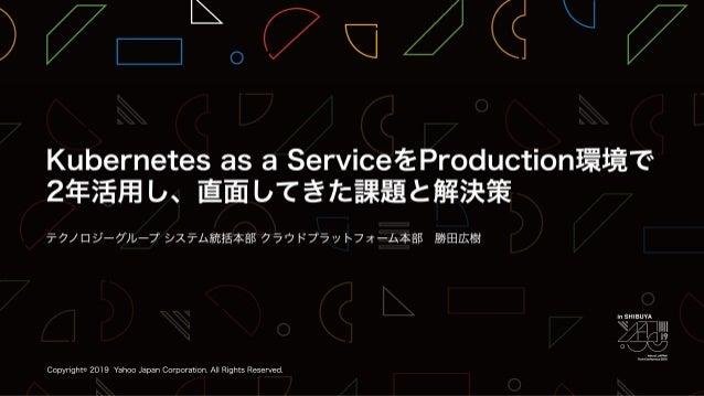 Kubernetes as a ServiceをProduction環境で2年活用し、直面してきた課題と解決策 / YJTC19 in Shibuya A-1 #yjtc