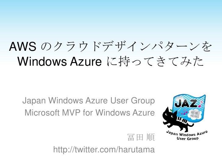 AWS のクラウドデザインパターンを Windows Azure に持ってきてみた Japan Windows Azure User Group  Microsoft MVP for Windows Azure                 ...