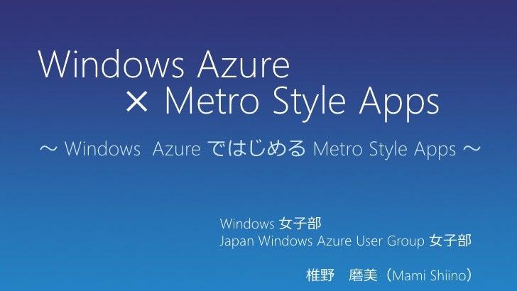 Windows Azure    × Metro Style Apps~ Windows Azure ではじめる Metro Style Apps ~                Windows 女子部                Japa...