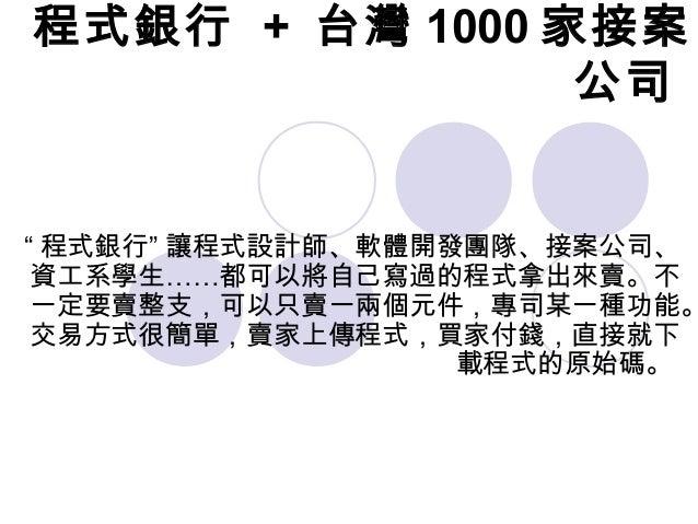 """程式銀行 + 台灣 1000 家接案 公司 """" 程式銀行"""" 讓程式設計師、軟體開發團隊、接案公司、 資工系學生……都可以將自己寫過的程式拿出來賣。不 一定要賣整支,可以只賣一兩個元件,專司某一種功能。 交易方式很簡單,賣家上傳程式,買家付錢,直..."""