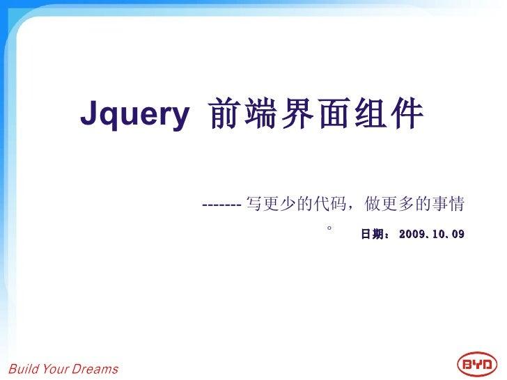 Jquery  前端界面组件 日期: 2009.10.09 ------- 写更少的代码,做更多的事情。