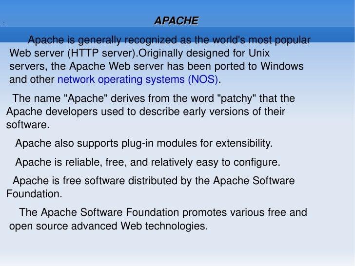 :  APACHE <ul><li>Apache is generally recognized as the world's most popular  Web server (HTTP server).Originally designed...
