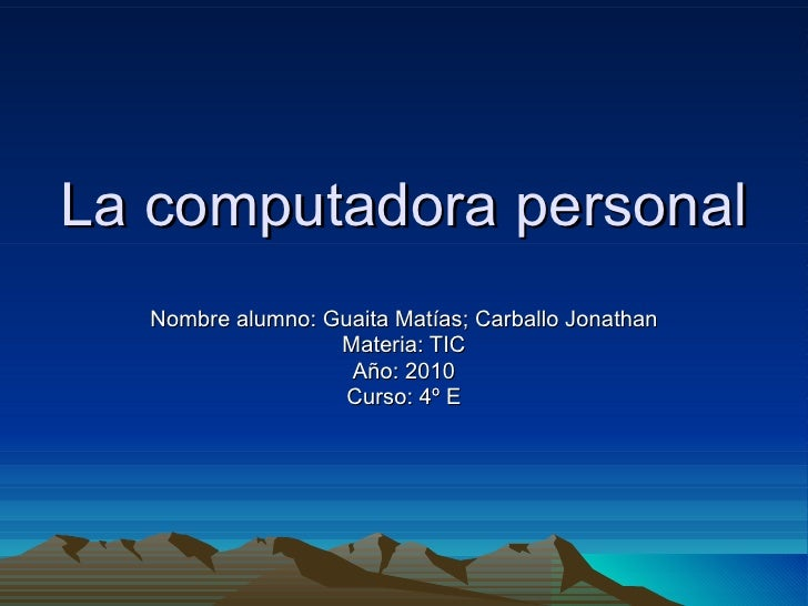 La computadora personal Nombre alumno: Guaita Matías; Carballo Jonathan Materia: TIC Año: 2010 Curso: 4º E