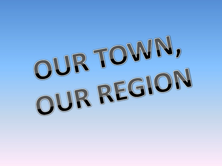 OUR TOWN, OUR REGION<br />