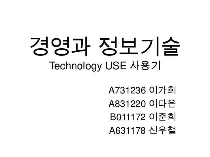 경영과 정보기술Technology USE 사용기<br />A731236 이가희<br />A831220 이다은<br />B011172 이준희<br />A631178 신우철<br />