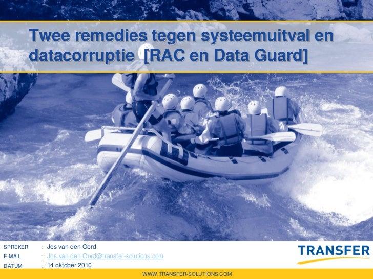 Twee remedies tegen systeemuitval en          datacorruptie [RAC en Data Guard]SPREKER    : Jos van den OordE-MAIL     : J...