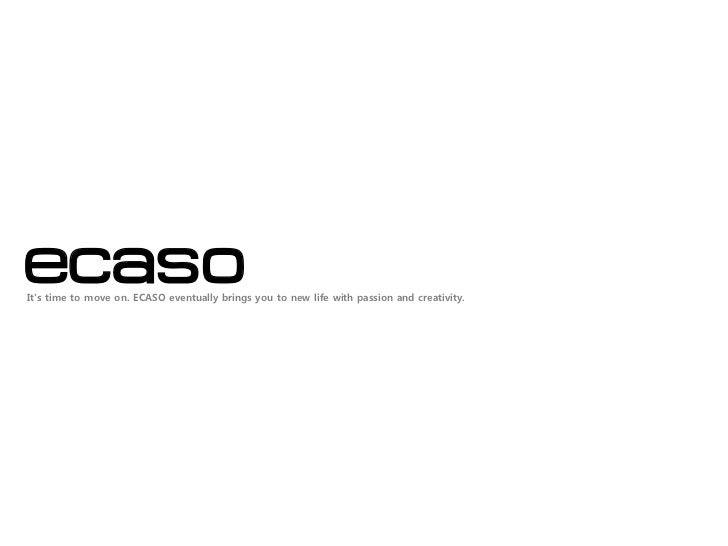 ecasoIts time to move on. ECASO eventually brings you to new life with passion and creativity.