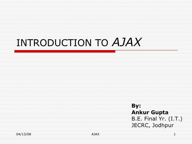 INTRODUCTION TO   AJAX By:  Ankur Gupta   B.E. Final Yr. (I.T.) JECRC, Jodhpur