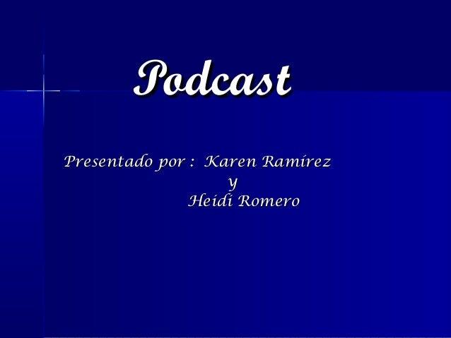 PodcastPresentado por : Karen Ramírez                   y              Heidi Romero