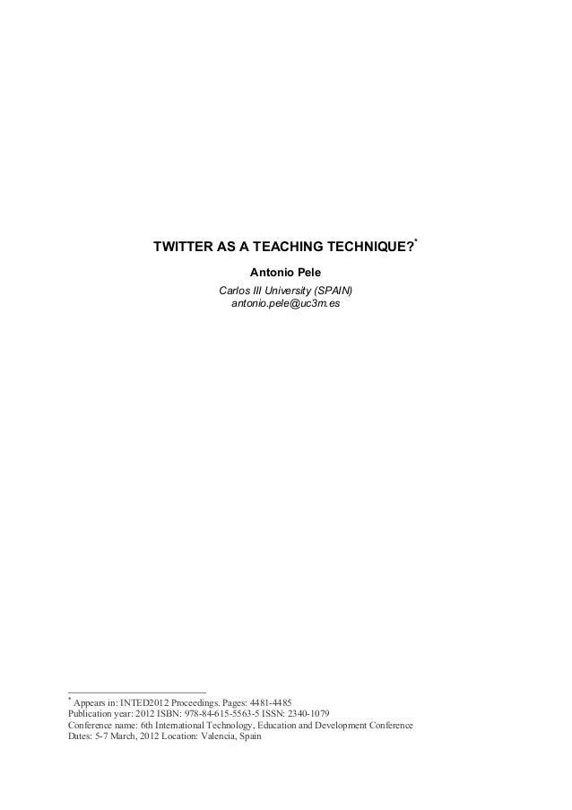 TWITTER AS A TEACHING TECHNIQUE?* Antonio Pele Carlos III University (SPAIN) antonio.pele@uc3m.es * Appears in: INTED2012 ...