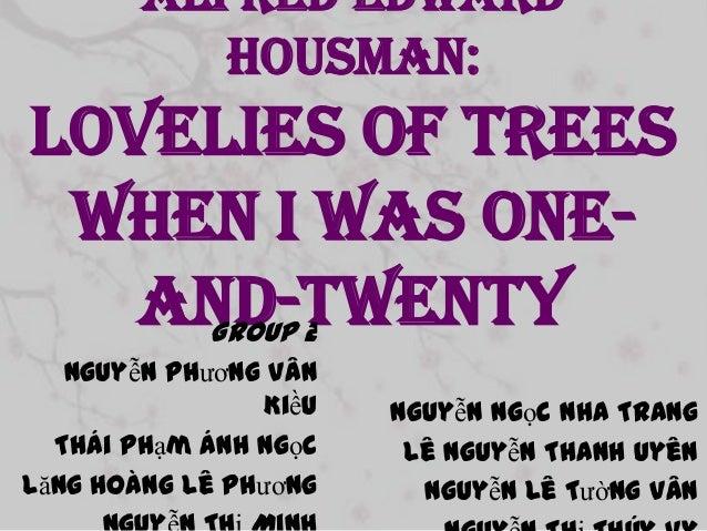 Alfred Edward Housman:  Lovelies of trees When I was oneand-twenty Group 2 Nguyễn Phương Vân Kiều Thái Phạm Ánh Ngọc Lăng ...