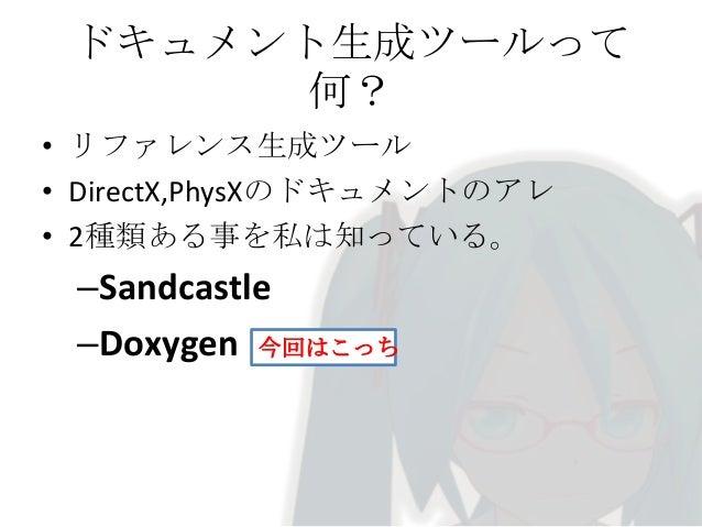 ドキュメント生成ツールって 何?  • Doxygen? • LaTex ,HTML, RTF, XML, (chm) で出力可能 • クラス図,参照関係を自動出力可能  • ソースコードを含めて出力可能 • ドキュメント用のDoxygenタグ...