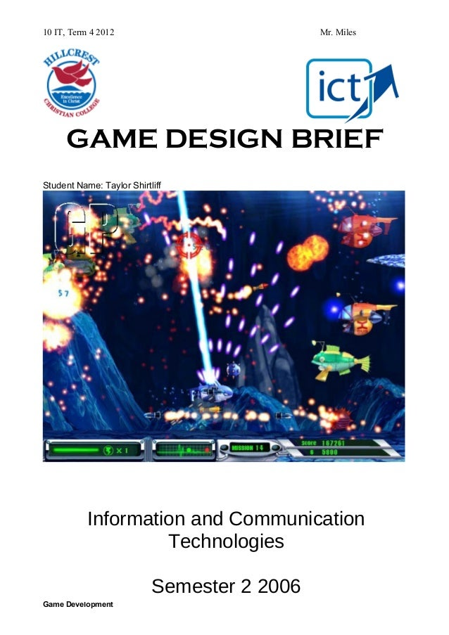 10 IT, Term 4 2012  Mr. Miles  GAME DESIGN BRIEF Student Name: Taylor Shirtliff  Information and Communication Technologie...