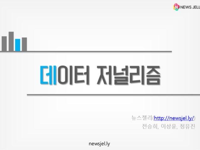 데이터 저널리즘 뉴스젤리(http://newsjel.ly/) 전승희, 이상윤, 정유진  newsjel.ly