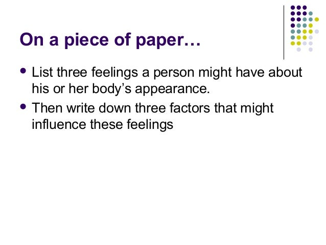 On a piece of paper…  List  three feelings a person might have about his or her body's appearance.  Then write down thre...