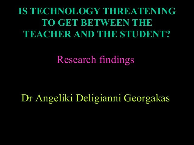 IS TECHNOLOGY THREATENING TO GET BETWEEN THE TEACHER AND THE STUDENT?  Research findings Dr Angeliki Deligianni Georgakas