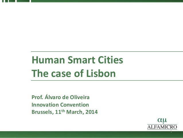 Human Smart Cities The case of Lisbon Prof. Álvaro de Oliveira Innovation Convention Brussels, 11th March, 2014 1