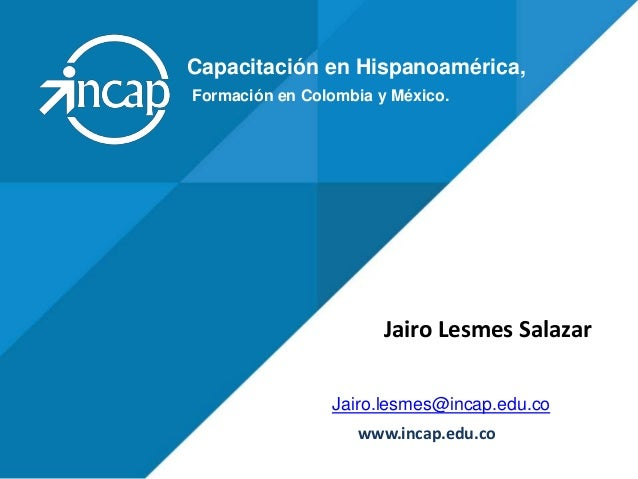 Capacitación en Hispanoamérica, Jairo.lesmes@incap.edu.co www.incap.edu.co Formación en Colombia y México. Jairo Lesmes Sa...