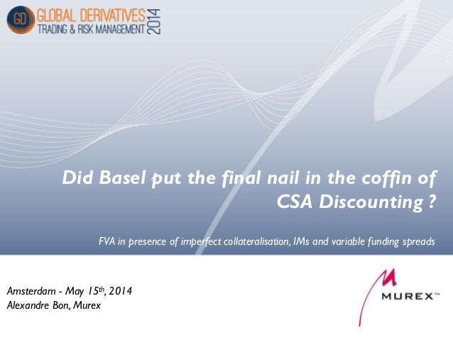 Did Basel put the final nail in the coffin of CSA Discounting ? Amsterdam - May 15th, 2014 Alexandre Bon, Murex FVA in pre...