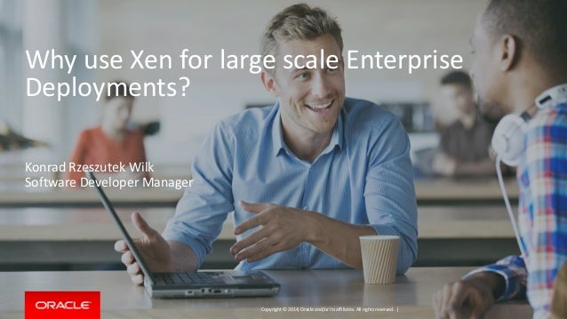Copyright © 2014, Oracle and/or its affiliates. All rights reserved. | Why use Xen for large scale Enterprise Deployments?...