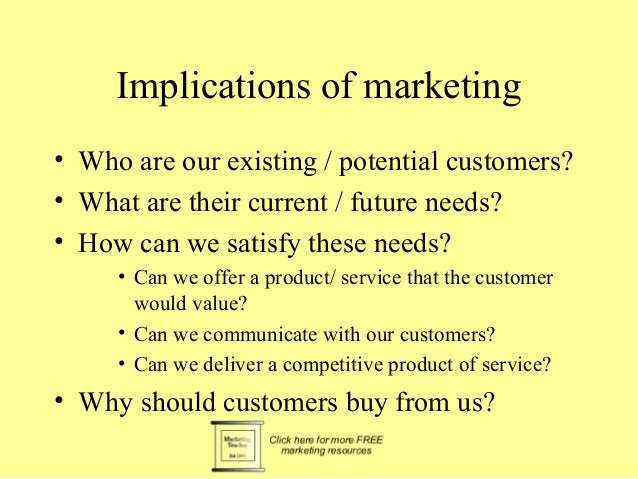 Implications of marketing  • Who are our existing / potential customers?  • What are their current / future needs?  • How ...
