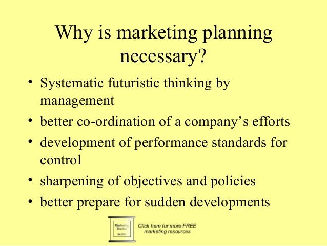 Why is marketing planning  necessary?  • Systematic futuristic thinking by  management  • better co-ordination of a compan...
