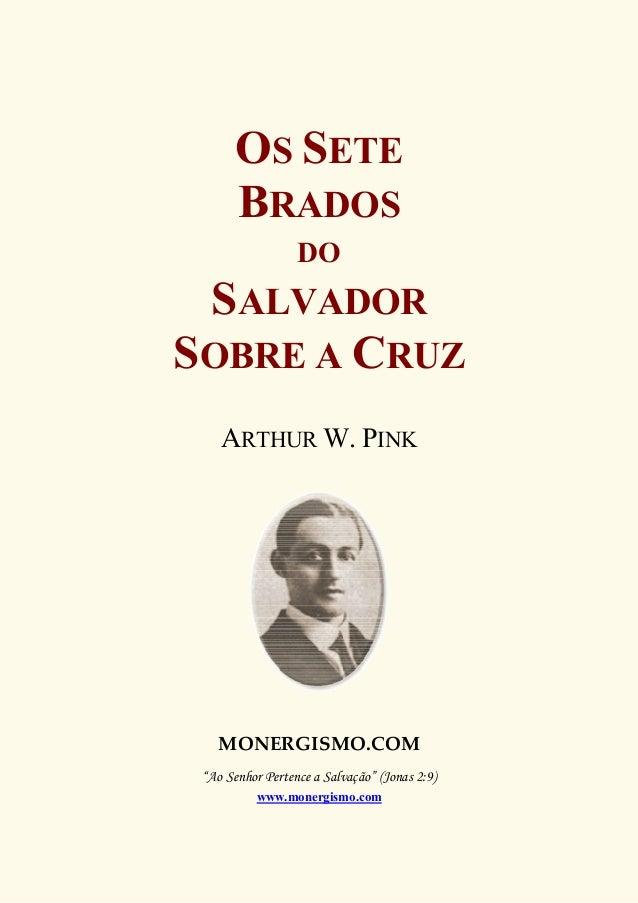 """OS SETE BRADOS DO SALVADOR SOBRE A CRUZ ARTHUR W. PINK MONERGISMO.COM """"Ao Senhor Pertence a Salvação"""" (Jonas 2:9) www.mone..."""