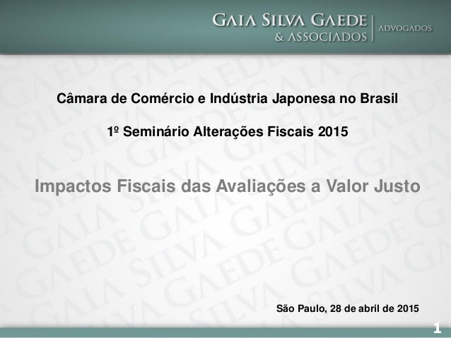 1 Câmara de Comércio e Indústria Japonesa no Brasil 1º Seminário Alterações Fiscais 2015 Impactos Fiscais das Avaliações a...