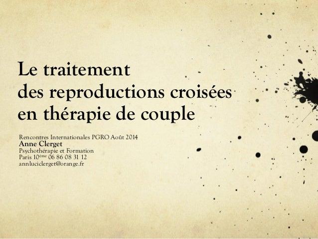 Le traitement des reproductions croisées en thérapie de couple Rencontres Internationales PGRO Août 2014 Anne Clerget Psyc...