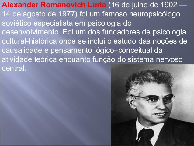 Alexander Romanovich Luria (16 de julho de 1902 — 14 de agosto de 1977) foi um famoso neuropsicólogo soviético especialist...