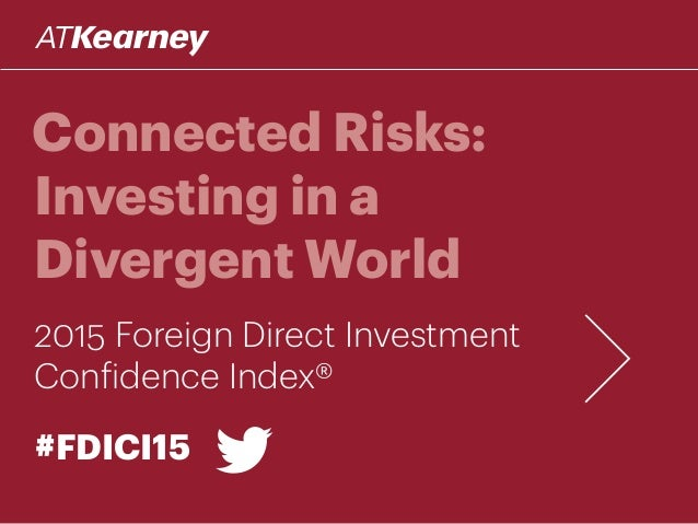 Connected Risks: Investing in a Divergent World 2015 Foreign Direct Investment Confidence Index® #FDICI15