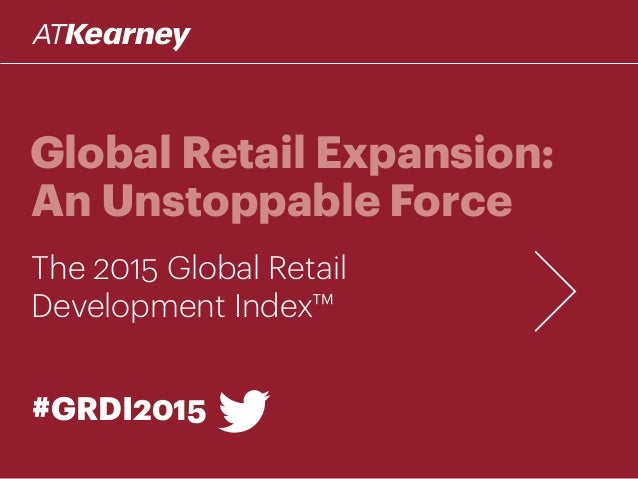 Global Retail Expansion: An Unstoppable Force The 2015 Global Retail Development Index™ #GRDI2015
