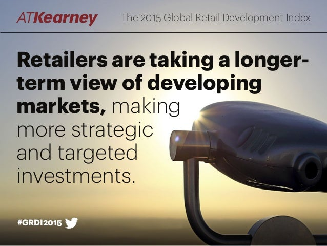 Retailers are taking a longer- term view of developing markets, making more strategic and targeted investments. The 2015 G...