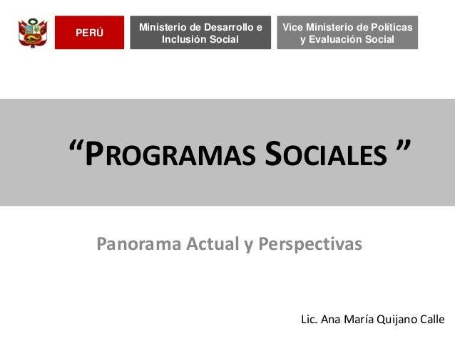 """""""PROGRAMAS SOCIALES """" Lic. Ana María Quijano Calle PERÚ Ministerio de Desarrollo e Inclusión Social Vice Ministerio de Pol..."""