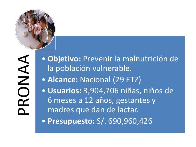 PRONAA • Objetivo: Prevenir la malnutrición de la población vulnerable. • Alcance: Nacional (29 ETZ) • Usuarios: 3,904,706...