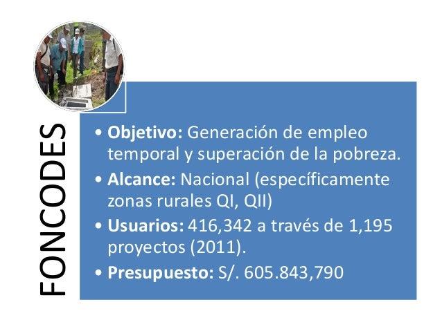 FONCODES • Objetivo: Generación de empleo temporal y superación de la pobreza. • Alcance: Nacional (específicamente zonas ...