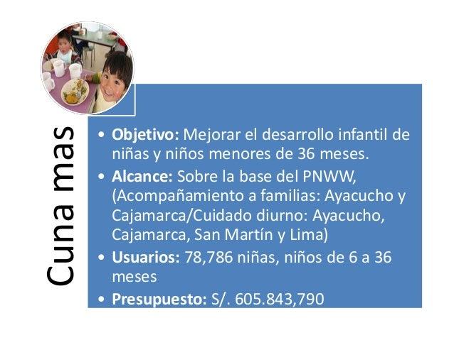 Cunamas • Objetivo: Mejorar el desarrollo infantil de niñas y niños menores de 36 meses. • Alcance: Sobre la base del PNWW...