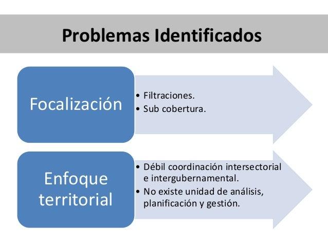 Problemas Identificados • Filtraciones. • Sub cobertura.Focalización • Débil coordinación intersectorial e intergubernamen...