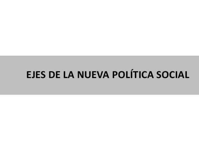 EJES DE LA NUEVA POLÍTICA SOCIAL