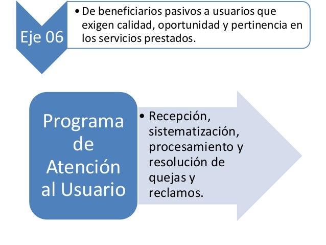• Recepción, sistematización, procesamiento y resolución de quejas y reclamos. Programa de Atención al Usuario Eje 06 • De...
