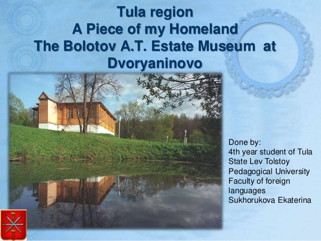 Tula region A Piece of my Homeland The Bolotov A.T. Estate Museum at Dvoryaninovo Done by: 4th year student of Tula State ...