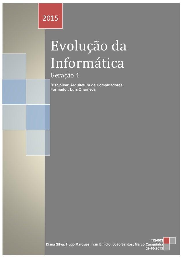 Evolução da Informática Geração 4 Disciplina: Arquitetura de Computadores Formador: Luís Charneca 2015 TIS-003 Diana Silva...