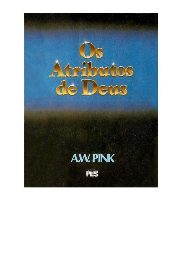 Título Original: The Attributes of God Editora: Bíble Truth Depot Tradução do Inglês: Odayr Olivetti Primeira Edição em Po...