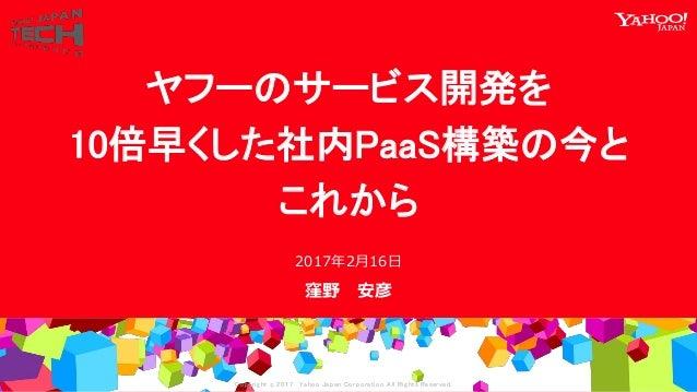 Copyrig ht © 2017 Yahoo Japan Corporation. All Rig hts Reserved. 窪野 安彦 2017年2月16日 ヤフーのサービス開発を 10倍早くした社内PaaS構築の今と これから