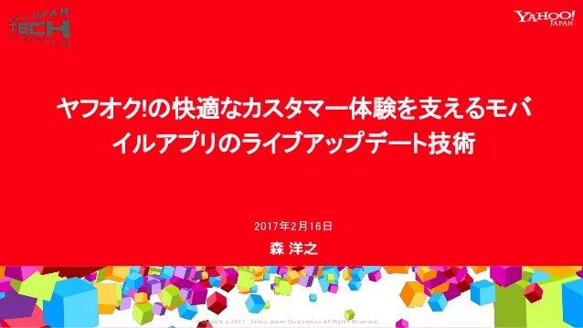 Copyrig ht © 2017 Yahoo Japan Corporation. All Rig hts Reserved. 森 洋之 2017年2月16日 ヤフオク!の快適なカスタマー体験を支えるモバ イルアプリのライブアップデート技術