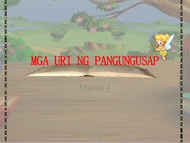 MGA URI NG PANGUNGUSAP Filipino 4 1 PREPARED BY: MARY JEAN MACASINAG DACALLOS